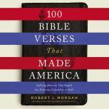 100 Bible Verses That Made America Defining Moments That Shaped Our Enduring Foundation of Faith, Robert Morgan