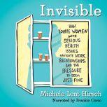 Invisible How Young Women with Serious Health Issues Navigate Work, Relationships, and the Pressure to Seem Just Fine, Michele Lent Hirsch
