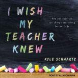 I Wish My Teacher Knew How One Question Can Change Everything for Our Kids, Kyle Schwartz