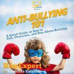 Anti-Bullying 101 A Quick Guide on How to End, Overcome, and Rise Above Bullying, HowExpert