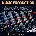 Music Production Easy Approach to Produce Music from Beginner to Expert - EDM, Rock Music, Jazz, Dubstep, Techno, Country Music, Indie Rock, Pop Music, Woody Morgan