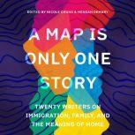 A Map Is Only One Story Twenty Writers on Immigration, Family, and the Meaning of Home, Nicole Chung