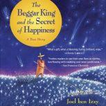 The Beggar King and the Secret of Happiness A True Story, Joel ben Izzy