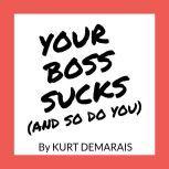 YOUR BOSS SUCKS (And So Do You), Kurt DeMarais