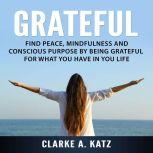 Grateful: Find Peace, Mindfulness and Conscious Purpose by Being Grateful For What You Have In You Life, Clarke A. Katz