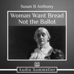 Woman Want Bread Not the Ballot, Susan B. Anthony
