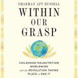 Within Our Grasp Childhood Malnutrition Worldwide and the Revolution Taking Place to End It, Sharman Apt Russell