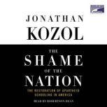 The Shame of the Nation The Restoration of Apartheid Schooling in America, Jonathan Kozol