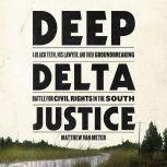 Deep Delta Justice A Black Teen, His Lawyer, and Their Groundbreaking Battle for Civil Rights in the South, Matthew Van Meter