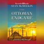 The Ottoman Endgame War, Revolution, and the Making of the Modern Middle East, 1908-1923, Sean McMeekin