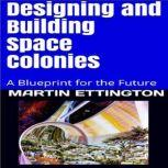 Designing & Building Space Colonies- A Blueprint for the Future, Martin Ettington
