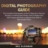 Digital Photography Guide: The Complete Photography Guide for Beginners, Discover the Basics of Taking Great Photos, How to Master Your DSLR Camera and How to Advance Your Skills to Take the Best Shots, Neil Kleinman