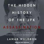 The Hidden History of the JFK Assassination The Definitive Account of the Most Controversial Crime of the Twentieth Century, Lamar Waldron