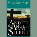 And the Angels Were Silent Walking with Christ toward the Cross, Max Lucado