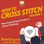How To Cross Stitch Your Step by Step Guide to Cross Stitching - Volume 2, HowExpert