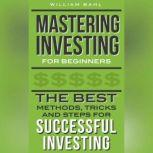 Mastering Investing for Beginners The Best Methods, Tricks and Steps for Successful Investing, William Bahl