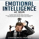 Emotional Intelligence at Work A Self-Help Guide That Teaches You to Build Your Social Skills and Establish Strong Relationships with Your Peers, Lawrence Franz