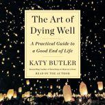 The Art of Dying Well A Practical Guide to a Good End of Life, Katy Butler