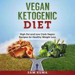Vegan Ketogenic Diet: High Fat and Low Carb Vegan Recipes for Healthy Weight Loss, Sam Kuma