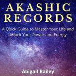AKASHIC RECORDS: A Quick Guide to Master Your Life and Unlock Your Power and Energy. , Abigail Bailey