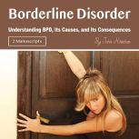 Borderline Disorder Understanding BPD, Its Causes, and Its Consequences, John Kirschen
