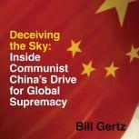 Deceiving the Sky Inside Communist China's Drive for Global Supremacy, Bill Gertz