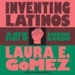 Inventing Latinos A New Story of American Racism, Laura E. Gomez