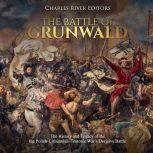 Battle of Grunwald, The: The History and Legacy of the the Polish-Lithuanian-Teutonic War's Decisive Battle, Charles River Editors