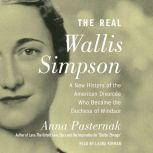 The Real Wallis Simpson A New History of the American Divorcee who became the Duchess of Windsor, Anna Pasternak