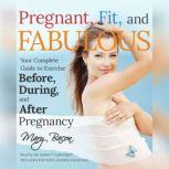 Pregnant, Fit, and Fabulous Your Complete Guide to Exercise before, during, and after Pregnancy, Mary Bacon