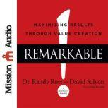 Remarkable! Maximizing Results through Value Creation, Randy Ross