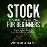 Stock Market Investing For Beginners: The Complete Guide to Investing in Stocks and Shares, Victor Adams