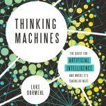Thinking Machines The Quest for Artificial Intelligence--and Where It's Taking Us Next, Luke Dormehl