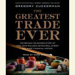 The Greatest Trade Ever The Behind-the-Scenes Story of How John Paulson Defied Wall Street and Made Financial History, Gregory Zuckerman