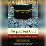 No god But God The Origins, Evolution, and Future of Islam, Reza Aslan