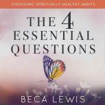 The Four Essential Questions Choosing Spiritually Healthy Habits, Beca Lewis