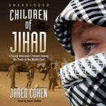 Children of  the Jihad A Young Americans Travels among the Youth of the Middle East, Jared Cohen