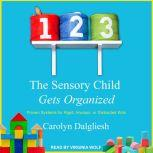 The Sensory Child Gets Organized Proven Systems for Rigid, Anxious, or Distracted Kids, Carolyn Dalgliesh