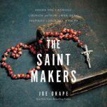 The Saint Makers Inside the Catholic Church and How a War Hero Inspired a Journey of Faith, Joe Drape