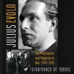 Julius Evola The Philosopher and Magician in War: 1943-1945, Gianfranco de Turris