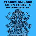Stories on lord Shiva series - 6 from various sources of Shiva Purana, Anusha HS