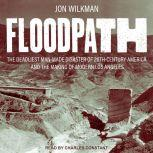 Floodpath The Deadliest Man-Made Disaster of 20th Century America and the Making of Modern Los Angeles, Jon Wilkman