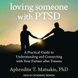 Loving Someone with PTSD A Practical Guide to Understanding and Connecting with Your Partner after Trauma, PhD Matsakis