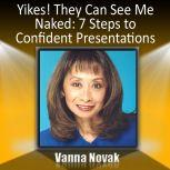 Yikes! They Can See Me Naked 7 Steps to Confident Presentations, Vanna Novak