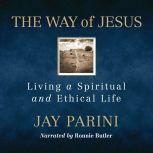 The Way of Jesus Living a Spiritual and Ethical Life, Jay Parini