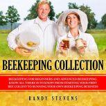 Beekeeping Collection Beekeeping For Beginners and Advanced Beekeeping. Know All There Is To Know From Starting Your First Bee Colony To Running Your Own Beekeeping Business, Randy Stevens