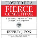 How to Be a Fierce Competitor What Winning Companies and Great Managers Do in Tough Times, Jeffrey J. Fox