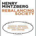 Rebalancing Society Radical Renewal Beyond Left, Right, and Center, Henry Mintzberg