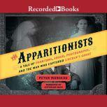 The Apparitionists A Tale of Phantoms, Fraud, Photography, and the Man Who Captured Lincoln's Ghost, Peter Manseau