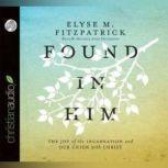 Found in Him The Joy of the Incarnation and Our Union with Christ, Elyse M. Fitzpatrick